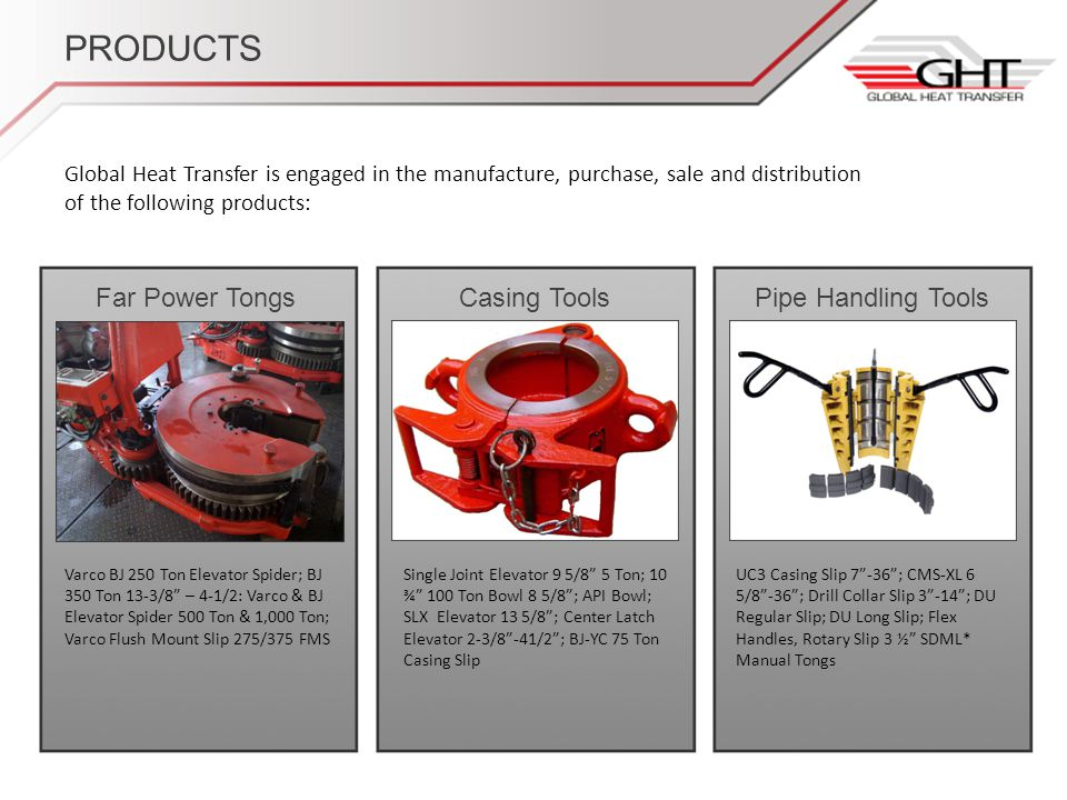 PRODUCTS Global Heat Transfer is engaged in the manufacture, purchase, sale and distribution of the following products: Far Power TongsCasing ToolsPipe Handling Tools Varco BJ 250 Ton Elevator Spider; BJ 350 Ton 13-3/8 – 4-1/2: Varco & BJ Elevator Spider 500 Ton & 1,000 Ton; Varco Flush Mount Slip 275/375 FMS Single Joint Elevator 9 5/8 5 Ton; 10 ¾ 100 Ton Bowl 8 5/8; API Bowl; SLX Elevator 13 5/8; Center Latch Elevator 2-3/8-41/2; BJ-YC 75 Ton Casing Slip UC3 Casing Slip 7-36; CMS-XL 6 5/8-36; Drill Collar Slip 3-14; DU Regular Slip; DU Long Slip; Flex Handles, Rotary Slip 3 ½ SDML* Manual Tongs