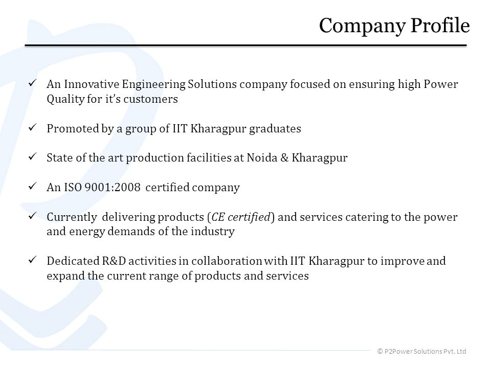 An Innovative Engineering Solutions company focused on ensuring high Power Quality for its customers Promoted by a group of IIT Kharagpur graduates State of the art production facilities at Noida & Kharagpur An ISO 9001:2008 certified company Currently delivering products (CE certified) and services catering to the power and energy demands of the industry Dedicated R&D activities in collaboration with IIT Kharagpur to improve and expand the current range of products and services © P2Power Solutions Pvt.