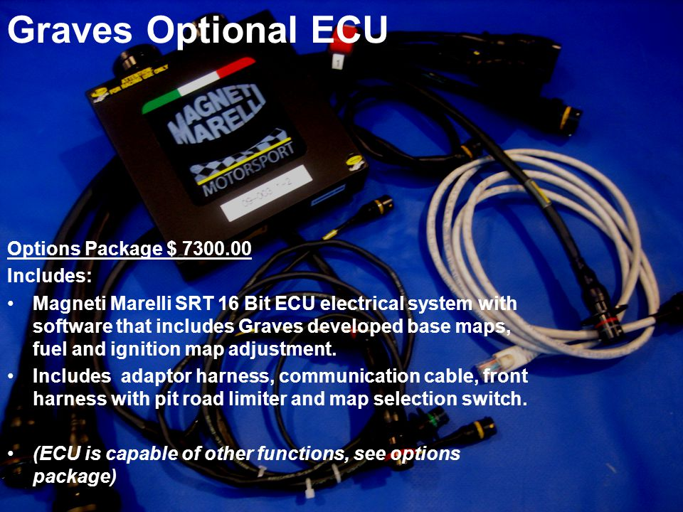 Graves Optional ECU Options Package $ 7300.00 Includes: Magneti Marelli SRT 16 Bit ECU electrical system with software that includes Graves developed