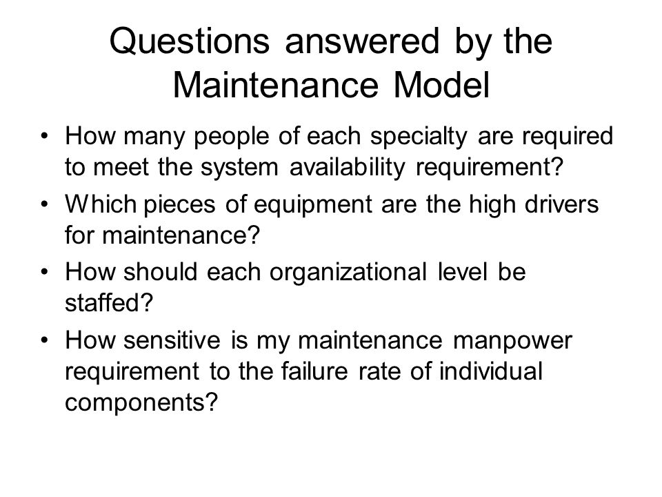 Questions answered by the Maintenance Model How many people of each specialty are required to meet the system availability requirement.
