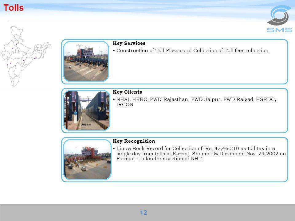 Tolls Key Services Construction of Toll Plazas and Collection of Toll fees collection Key Clients NHAI, HRBC, PWD Rajasthan, PWD Jaipur, PWD Raigad, H