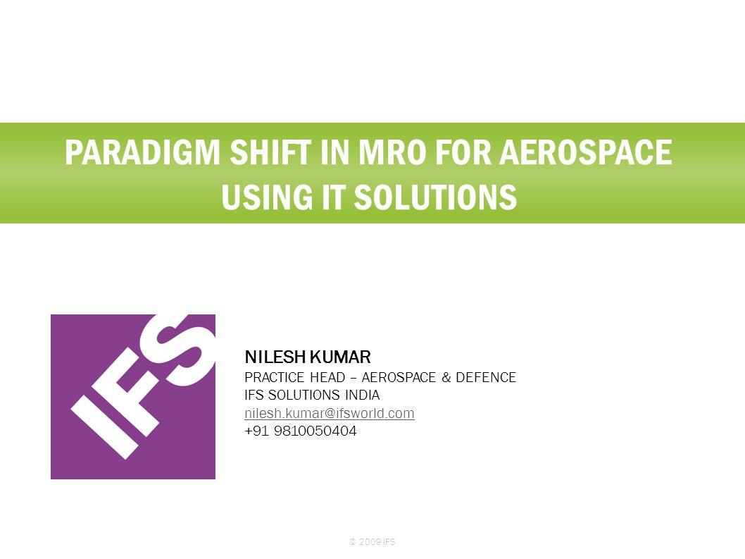 PARADIGM SHIFT IN MRO FOR AEROSPACE USING IT SOLUTIONS © 2009 IFS NILESH KUMAR PRACTICE HEAD – AEROSPACE & DEFENCE IFS SOLUTIONS INDIA nilesh.kumar@if