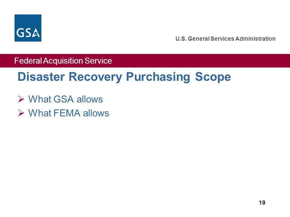 Federal Acquisition Service U.S. General Services Administration 19 Disaster Recovery Purchasing Scope What GSA allows What FEMA allows