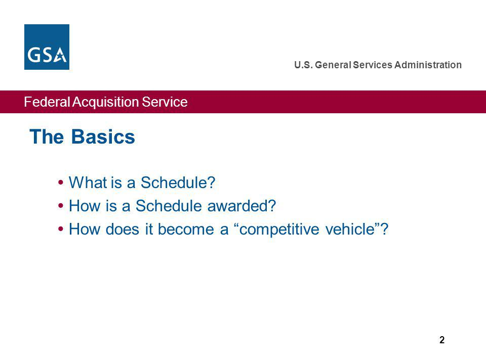 Federal Acquisition Service U.S. General Services Administration 2 The Basics What is a Schedule? How is a Schedule awarded? How does it become a comp