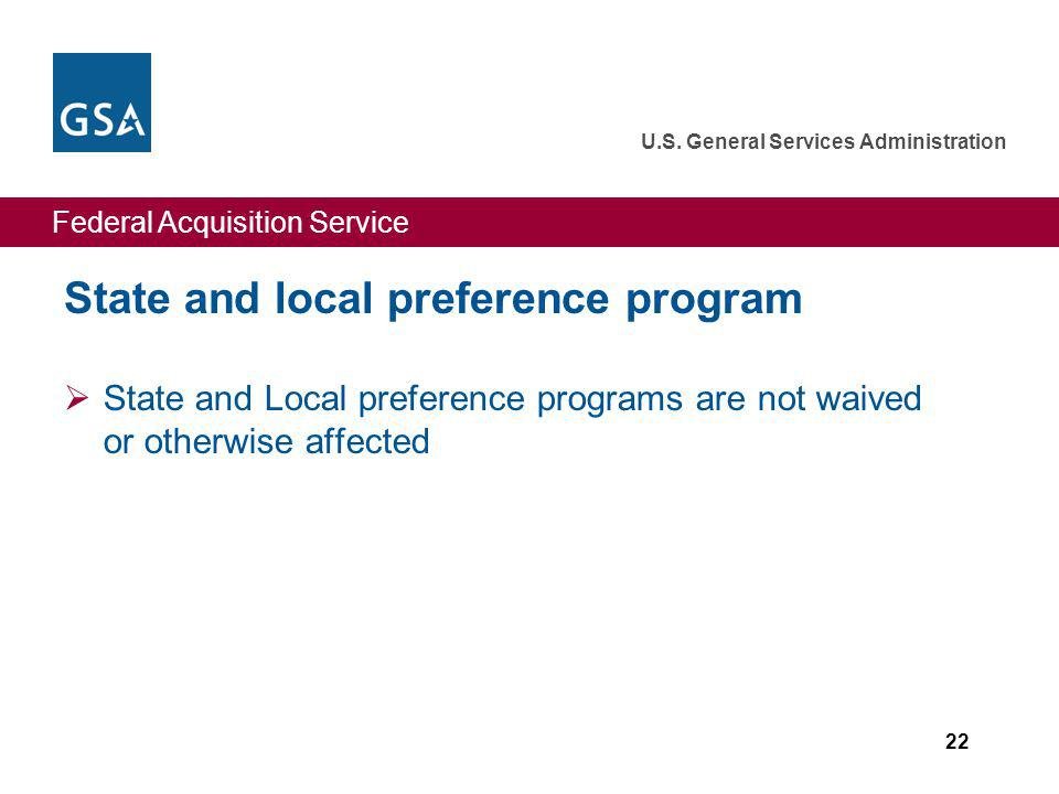 Federal Acquisition Service U.S. General Services Administration 22 State and local preference program State and Local preference programs are not wai