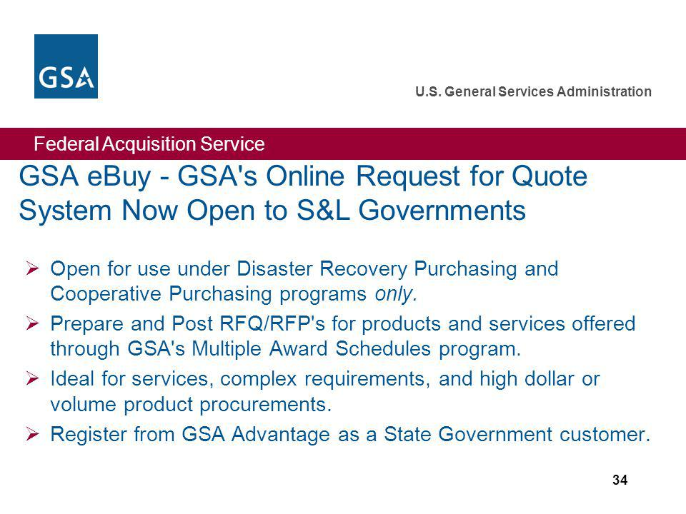 Federal Acquisition Service U.S. General Services Administration 34 GSA eBuy - GSA's Online Request for Quote System Now Open to S&L Governments Open