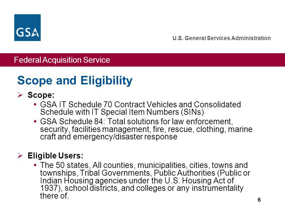 Federal Acquisition Service U.S. General Services Administration 6 Scope and Eligibility Scope: GSA IT Schedule 70 Contract Vehicles and Consolidated