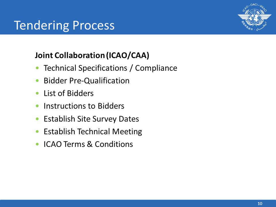 Tendering Process Joint Collaboration (ICAO/CAA) Technical Specifications / Compliance Bidder Pre-Qualification List of Bidders Instructions to Bidders Establish Site Survey Dates Establish Technical Meeting ICAO Terms & Conditions 10