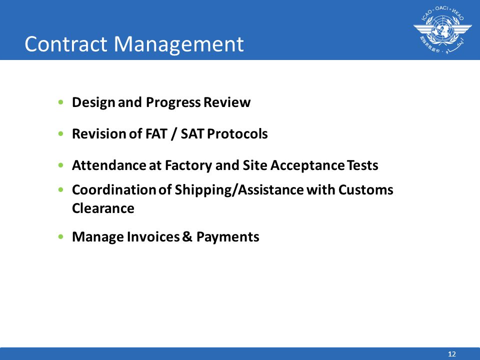 Contract Management Design and Progress Review Revision of FAT / SAT Protocols Attendance at Factory and Site Acceptance Tests Coordination of Shipping/Assistance with Customs Clearance Manage Invoices & Payments 12