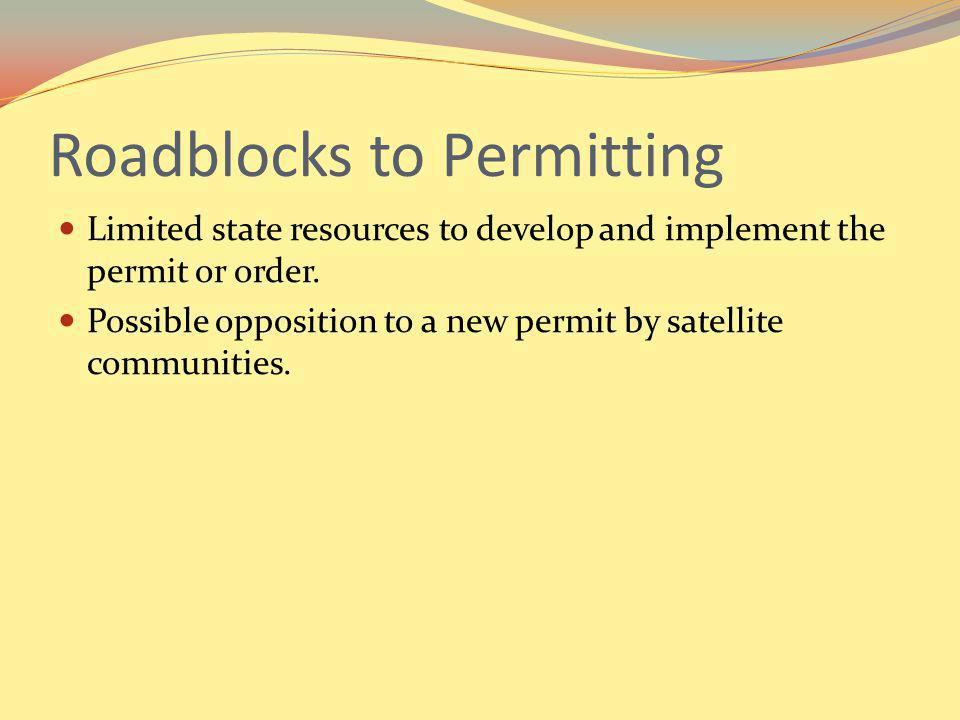 Roadblocks to Permitting Limited state resources to develop and implement the permit or order. Possible opposition to a new permit by satellite commun