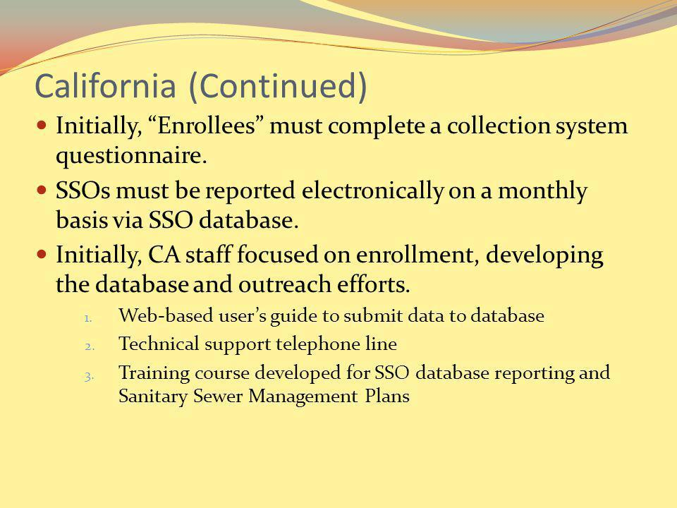 California (Continued) Initially, Enrollees must complete a collection system questionnaire. SSOs must be reported electronically on a monthly basis v