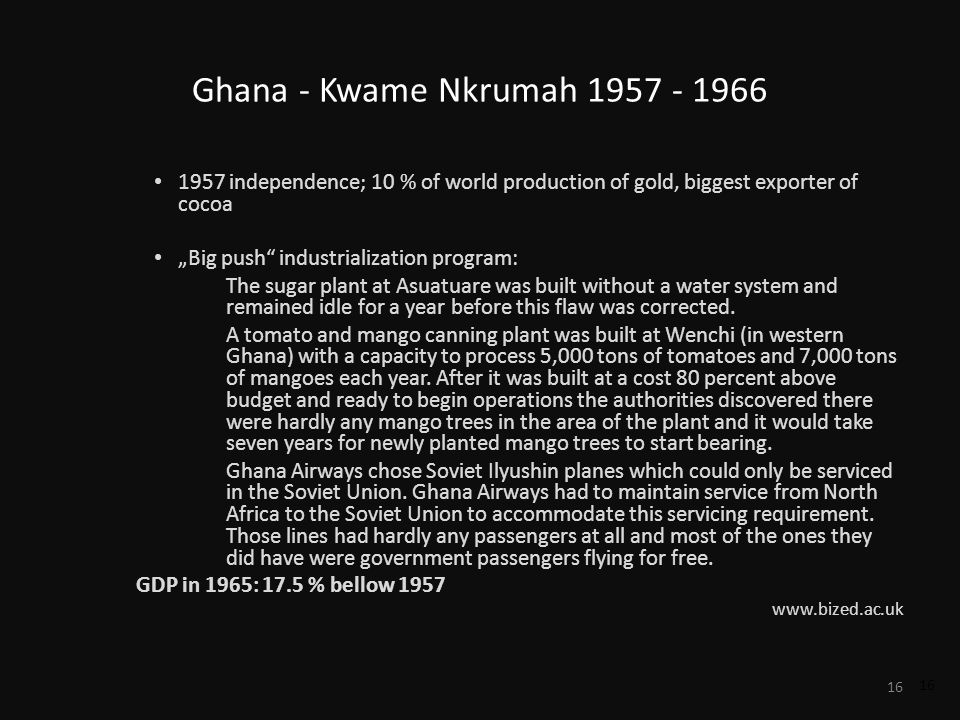 16 Ghana - Kwame Nkrumah 1957 - 1966 1957 independence; 10 % of world production of gold, biggest exporter of cocoa Big push industrialization program