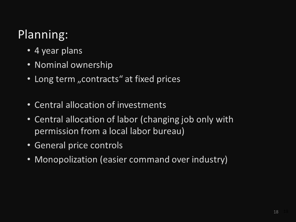 18 Planning: 4 year plans Nominal ownership Long term contracts at fixed prices Central allocation of investments Central allocation of labor (changin