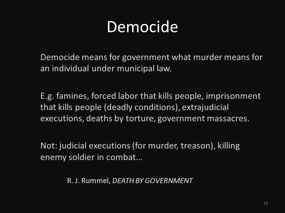 19 Democide Democide means for government what murder means for an individual under municipal law. E.g. famines, forced labor that kills people, impri
