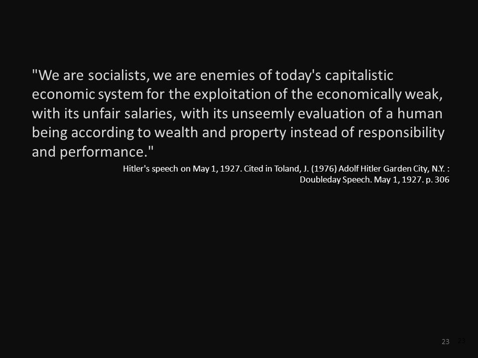 23 We are socialists, we are enemies of today s capitalistic economic system for the exploitation of the economically weak, with its unfair salaries, with its unseemly evaluation of a human being according to wealth and property instead of responsibility and performance. Hitler s speech on May 1, 1927.