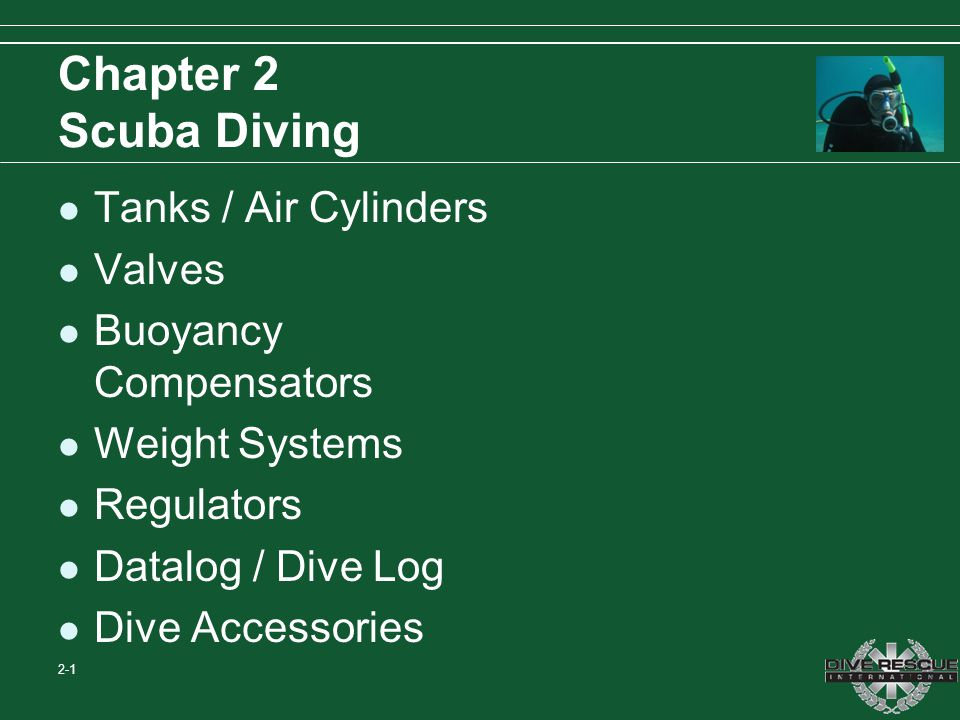 Chapter 2 Scuba Diving Tanks / Air Cylinders Valves Buoyancy Compensators Weight Systems Regulators Datalog / Dive Log Dive Accessories 2-1