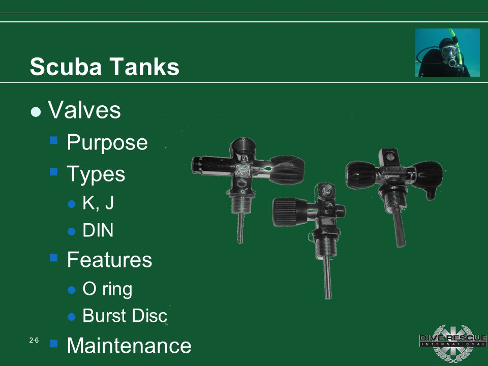 Scuba Tanks Valves Purpose Types K, J DIN Features O ring Burst Disc Maintenance 2-6