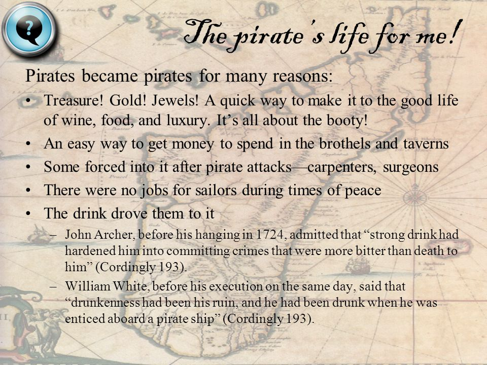 The pirates life for me.Pirates became pirates for many reasons: Treasure.
