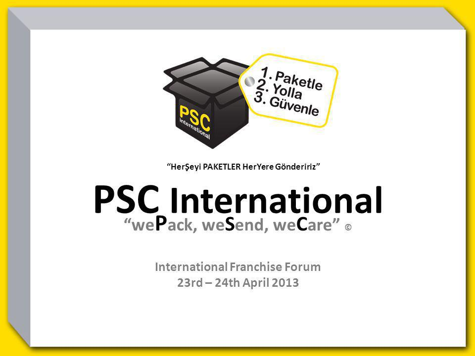 HerŞeyi PAKETLER HerYere Göndeririz PSC International we P ack, we S end, we C are © International Franchise Forum 23rd – 24th April 2013