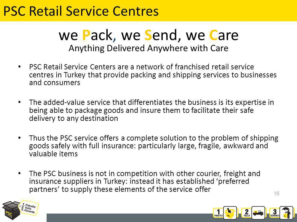 PSC Retail Service Centres PSC Retail Service Centers are a network of franchised retail service centres in Turkey that provide packing and shipping services to businesses and consumers The added-value service that differentiates the business is its expertise in being able to package goods and insure them to facilitate their safe delivery to any destination Thus the PSC service offers a complete solution to the problem of shipping goods safely with full insurance: particularly large, fragile, awkward and valuable items The PSC business is not in competition with other courier, freight and insurance suppliers in Turkey: instead it has established preferred partners to supply these elements of the service offer we Pack, we Send, we Care Anything Delivered Anywhere with Care 16
