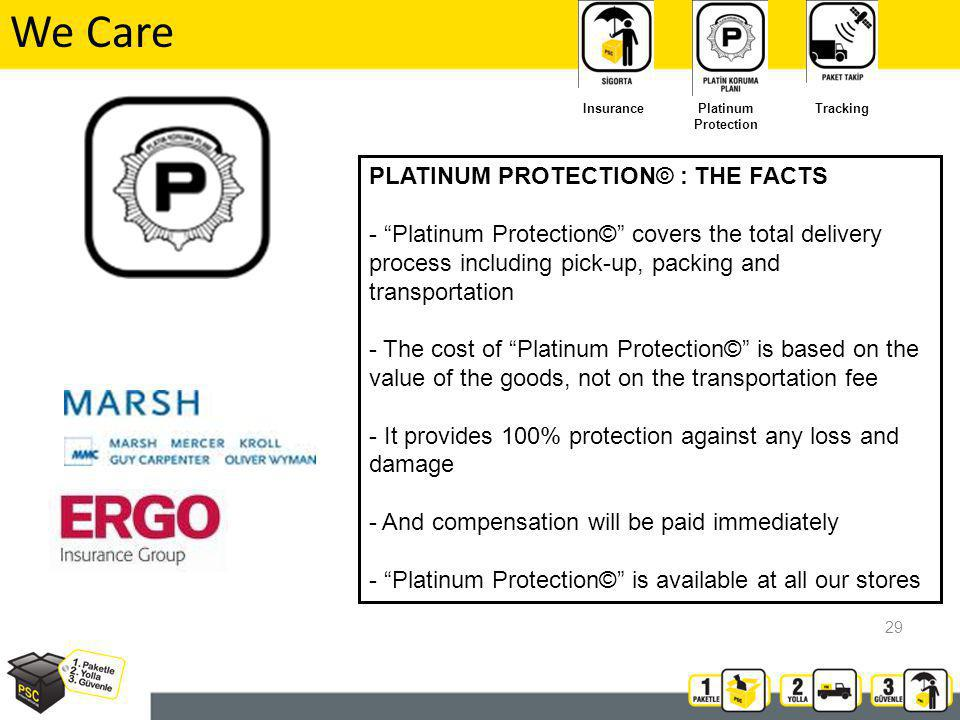We Care PLATINUM PROTECTION© : THE FACTS - Platinum Protection© covers the total delivery process including pick-up, packing and transportation - The cost of Platinum Protection© is based on the value of the goods, not on the transportation fee - It provides 100% protection against any loss and damage - And compensation will be paid immediately - Platinum Protection© is available at all our stores Insurance Platinum Protection Tracking 29