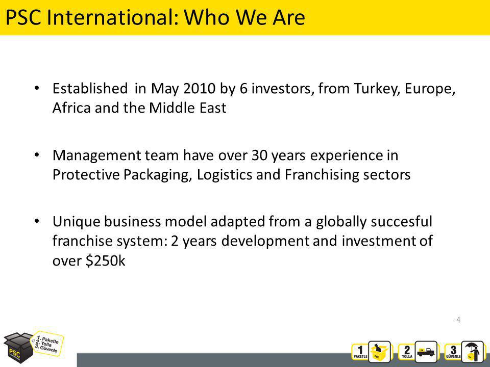 PSC International: Who We Are Established in May 2010 by 6 investors, from Turkey, Europe, Africa and the Middle East Management team have over 30 years experience in Protective Packaging, Logistics and Franchising sectors Unique business model adapted from a globally succesful franchise system: 2 years development and investment of over $250k 4