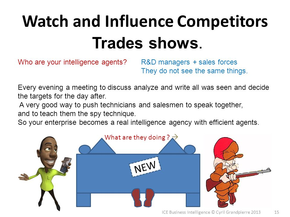 ICE Business Intelligence © Cyril Grandpierre 2013 15 Watch and Influence Competitors Trades shows. Who are your intelligence agents? Every evening a