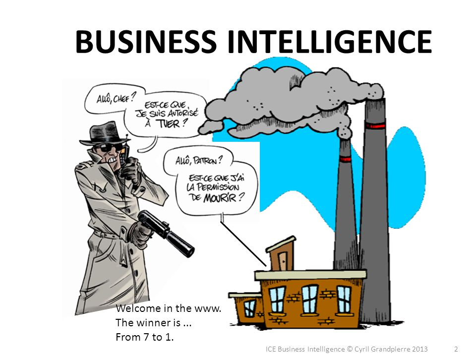 BUSINESS INTELLIGENCE 2 ICE Business Intelligence © Cyril Grandpierre 2013 Welcome in the www. The winner is... From 7 to 1.