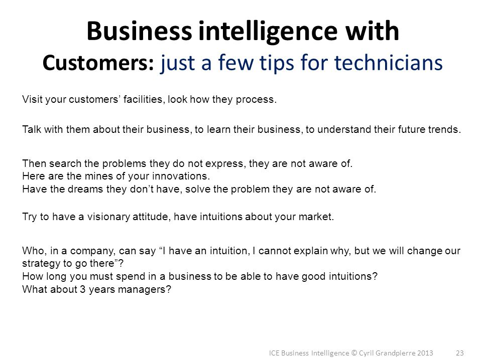 ICE Business Intelligence © Cyril Grandpierre 2013 23 Business intelligence with Customers: just a few tips for technicians Visit your customers facil