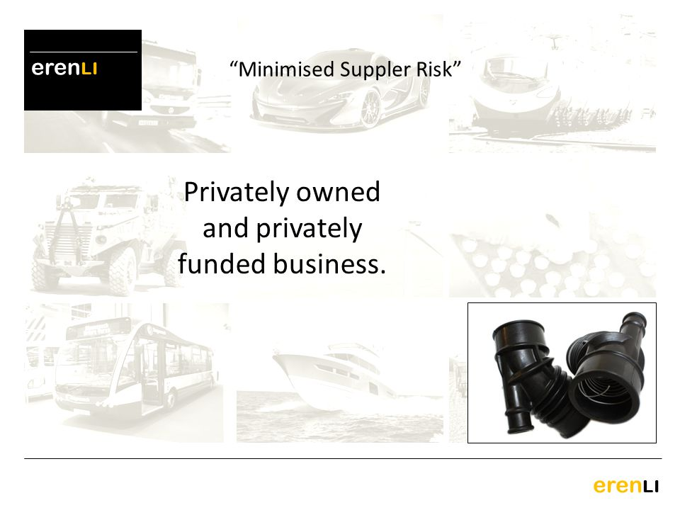 eren LI Privately owned and privately funded business. Minimised Suppler Risk
