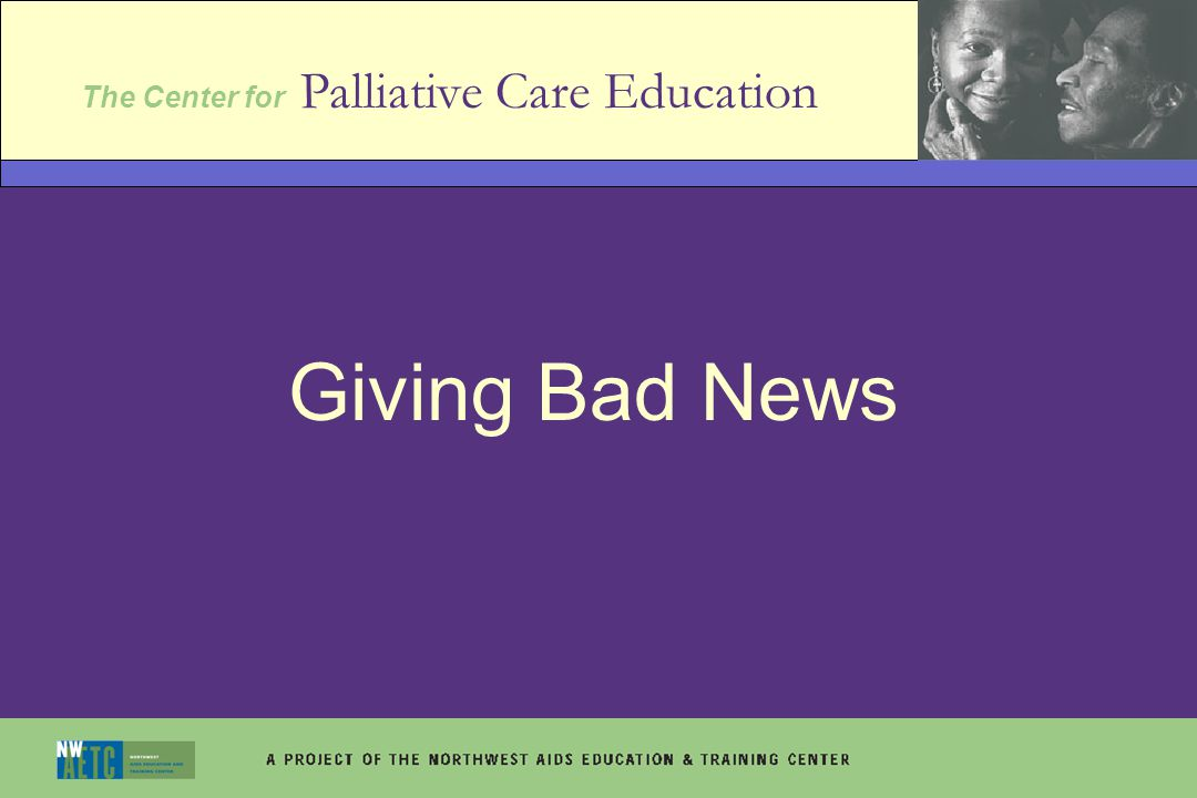 Learning objectives List the 6 steps in giving bad news Adapt the bad news protocol to your work setting Explain how the manner in which bad news is given can impact patient outcome and patient care Explain how culture impacts patient information needs and decision-making