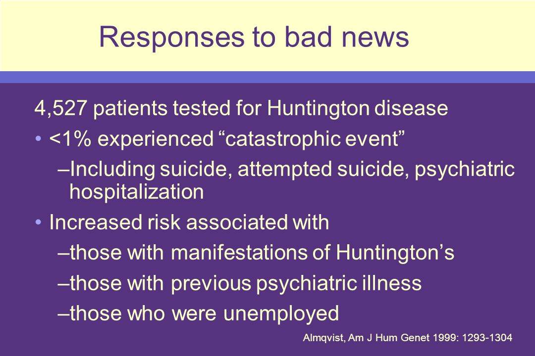 Responses to bad news 4,527 patients tested for Huntington disease <1% experienced catastrophic event –Including suicide, attempted suicide, psychiatric hospitalization Increased risk associated with –those with manifestations of Huntingtons –those with previous psychiatric illness –those who were unemployed Almqvist, Am J Hum Genet 1999: 1293-1304