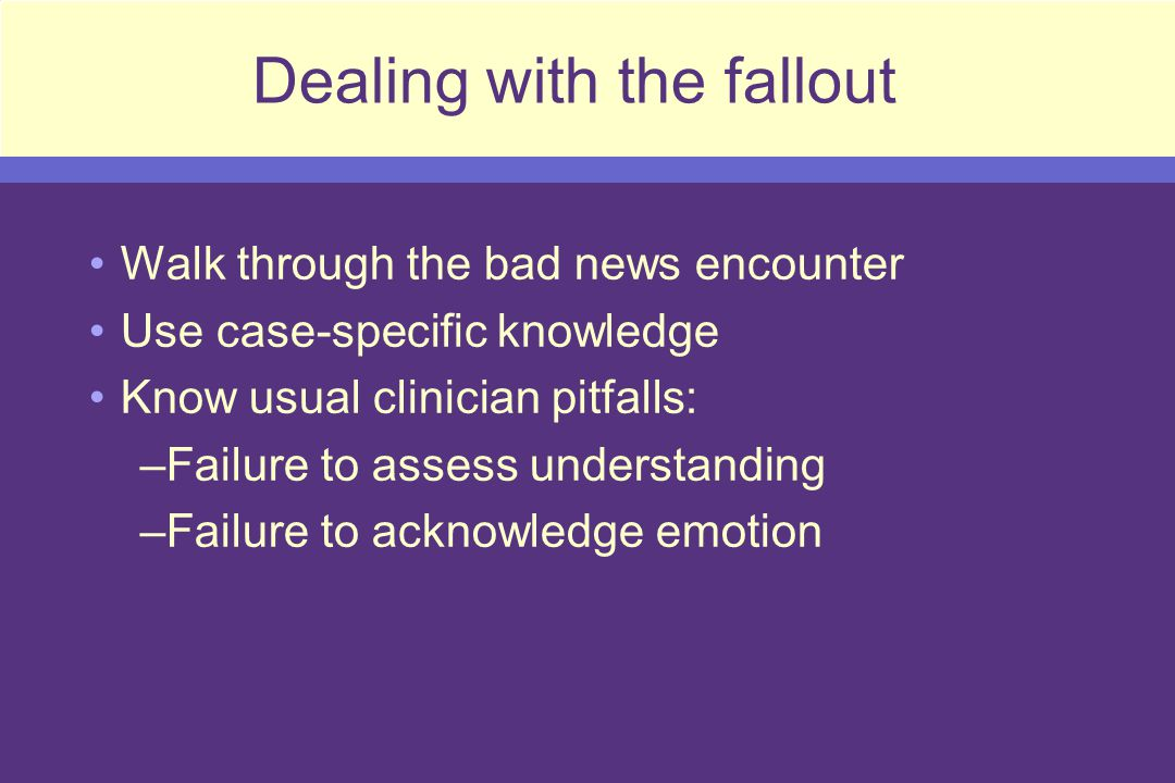 Dealing with the fallout Walk through the bad news encounter Use case-specific knowledge Know usual clinician pitfalls: –Failure to assess understanding –Failure to acknowledge emotion