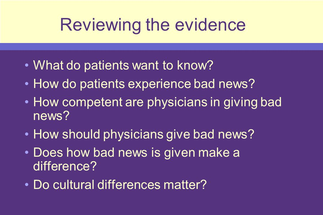 How bad news is given makes a difference 100 patients with breast cancer, adjustment to illness correlated with: –Physician behavior during cancer diagnostic interview –History of psychiatric issues –Premorbid life stressors Patients dissatisfied with how physicians provided information were 2x more likely to be depressed or anxious Roberts, Cancer 1994, 74 (1 supp): 336-41