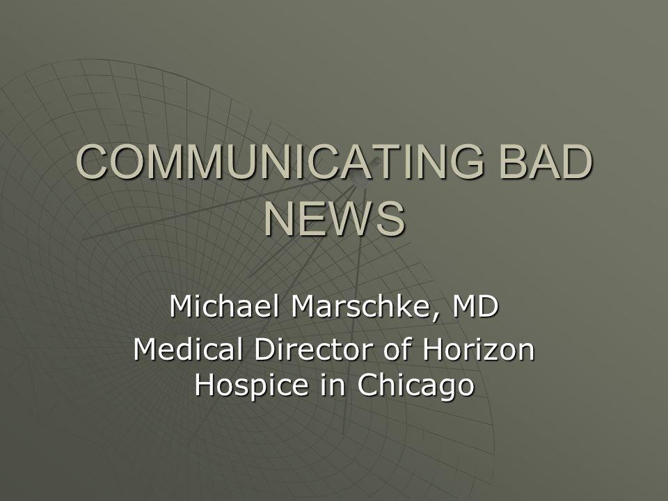 COMMUNICATING BAD NEWS Michael Marschke, MD Medical Director of Horizon Hospice in Chicago