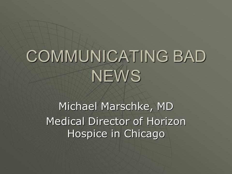COMMUNICATING BAD NEWS Michael Marschke, MD Medical Director of Horizon Hospice in Chicago