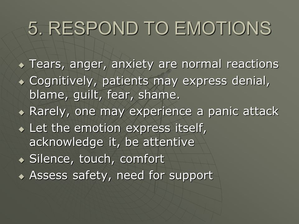 5. RESPOND TO EMOTIONS Tears, anger, anxiety are normal reactions Tears, anger, anxiety are normal reactions Cognitively, patients may express denial,