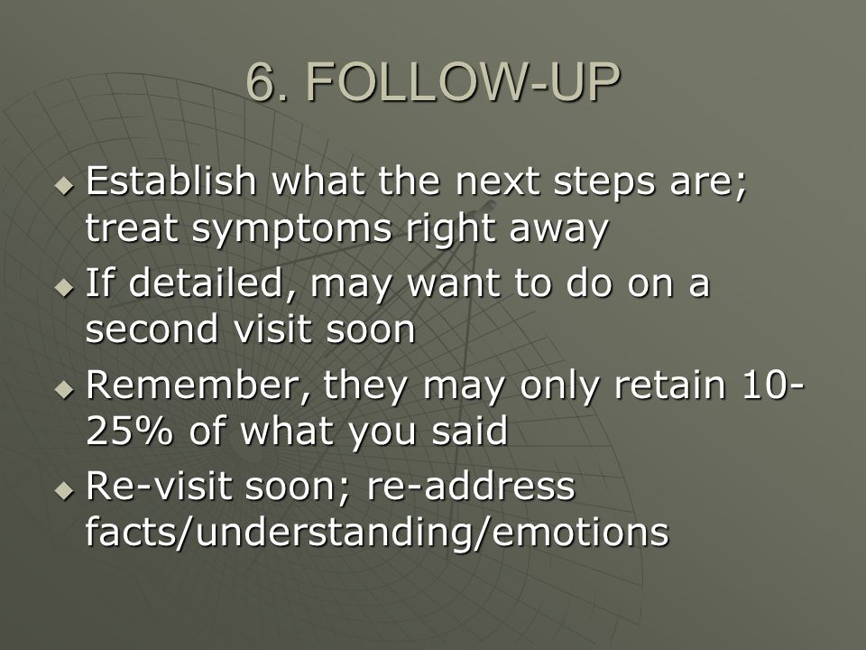 6. FOLLOW-UP Establish what the next steps are; treat symptoms right away Establish what the next steps are; treat symptoms right away If detailed, ma