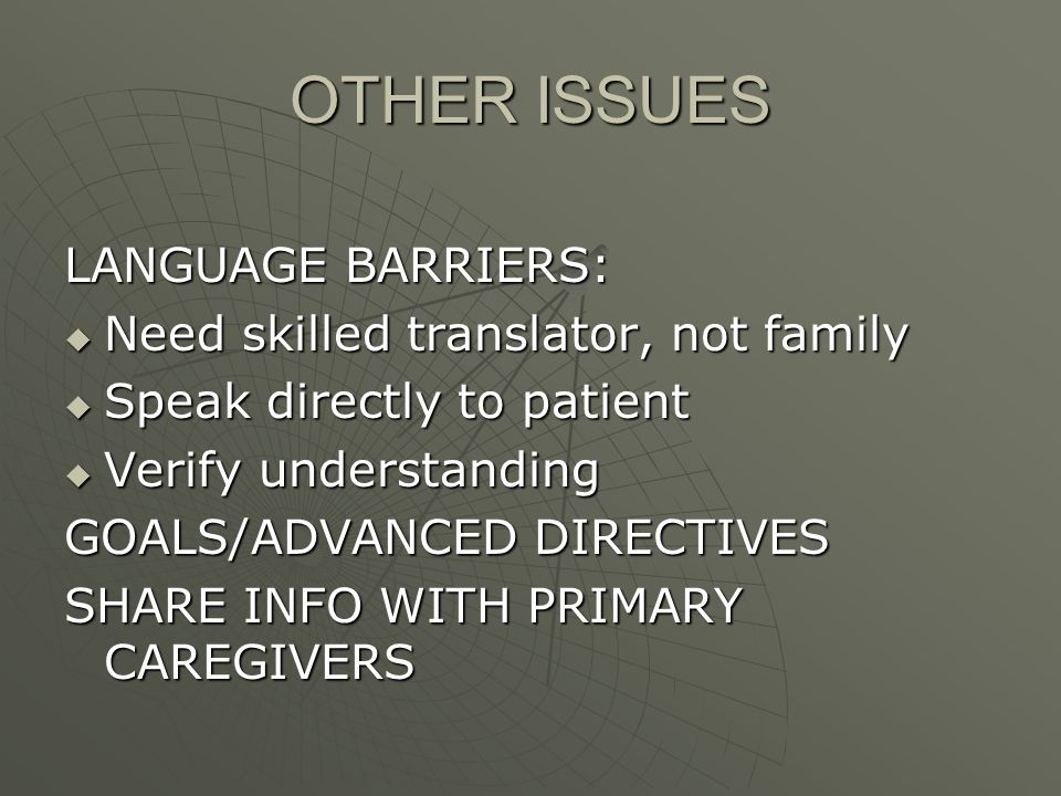 OTHER ISSUES LANGUAGE BARRIERS: Need skilled translator, not family Need skilled translator, not family Speak directly to patient Speak directly to patient Verify understanding Verify understanding GOALS/ADVANCED DIRECTIVES SHARE INFO WITH PRIMARY CAREGIVERS