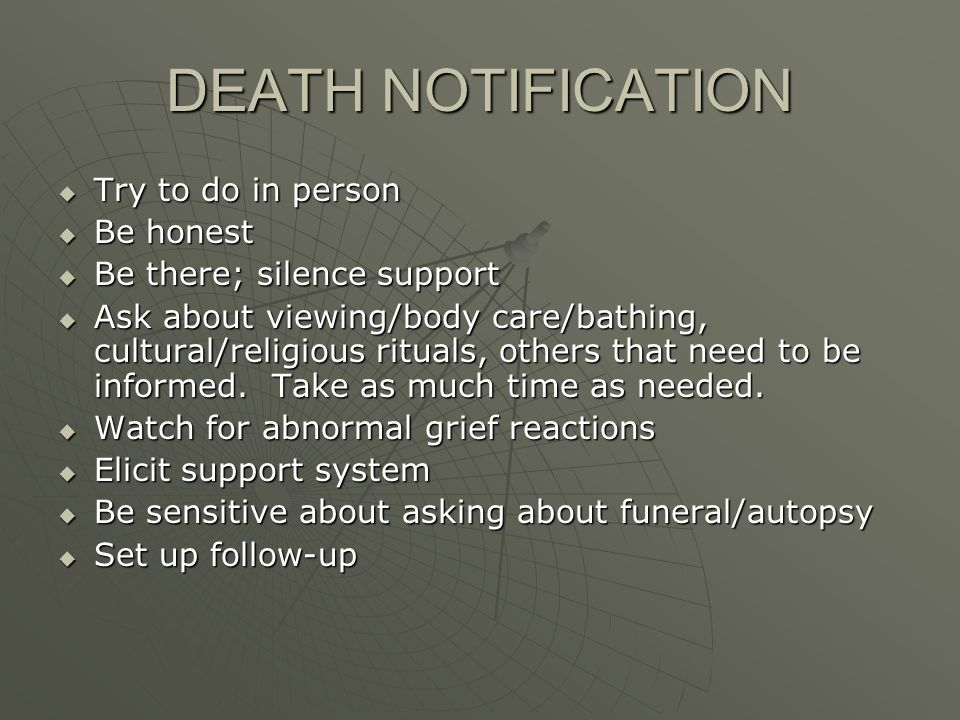 DEATH NOTIFICATION Try to do in person Try to do in person Be honest Be honest Be there; silence support Be there; silence support Ask about viewing/body care/bathing, cultural/religious rituals, others that need to be informed.
