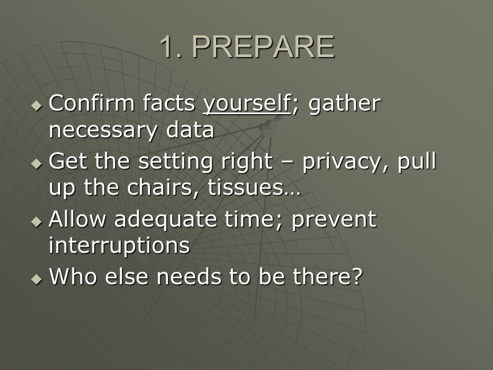 1. PREPARE Confirm facts yourself; gather necessary data Confirm facts yourself; gather necessary data Get the setting right – privacy, pull up the ch