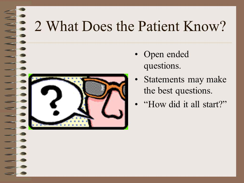 2 What Does the Patient Know? Open ended questions. Statements may make the best questions. How did it all start?