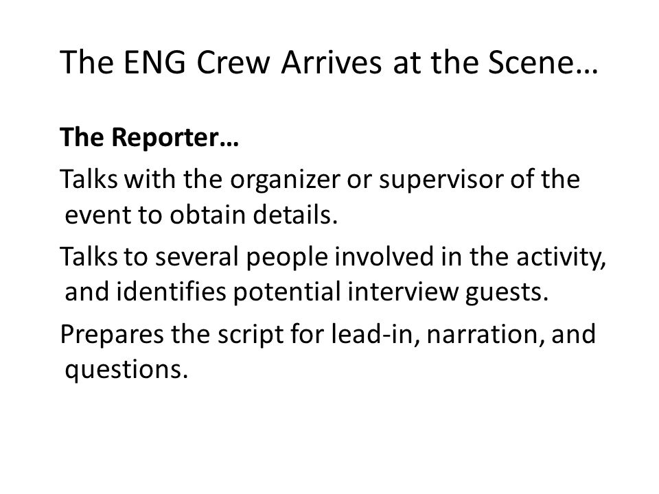 The ENG Crew Arrives at the Scene… The Reporter… Talks with the organizer or supervisor of the event to obtain details. Talks to several people involv