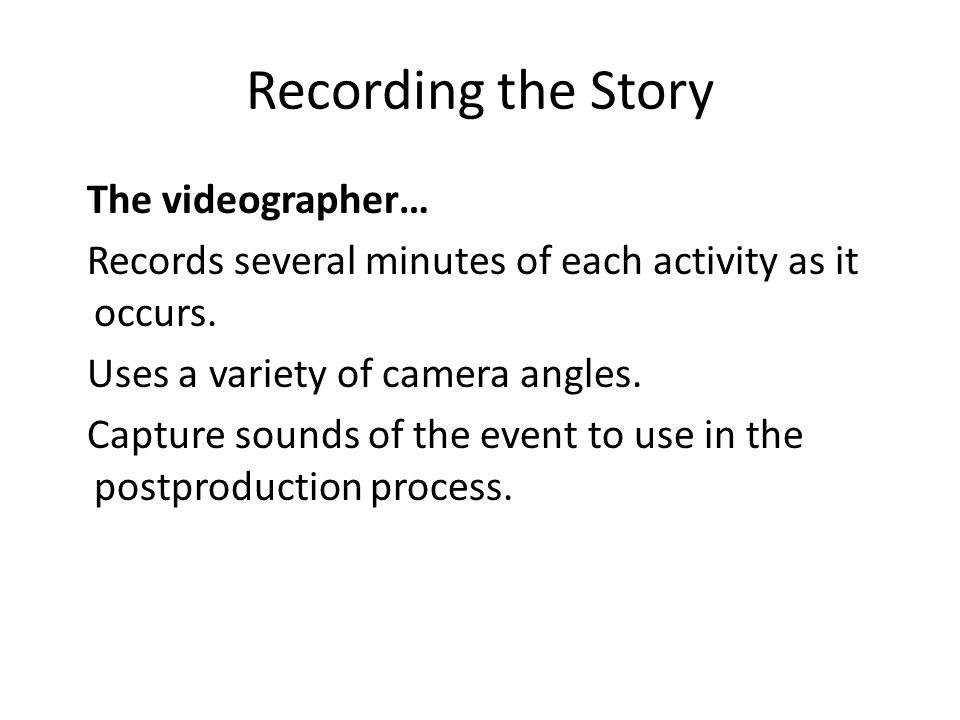 Recording the Story The videographer… Records several minutes of each activity as it occurs. Uses a variety of camera angles. Capture sounds of the ev