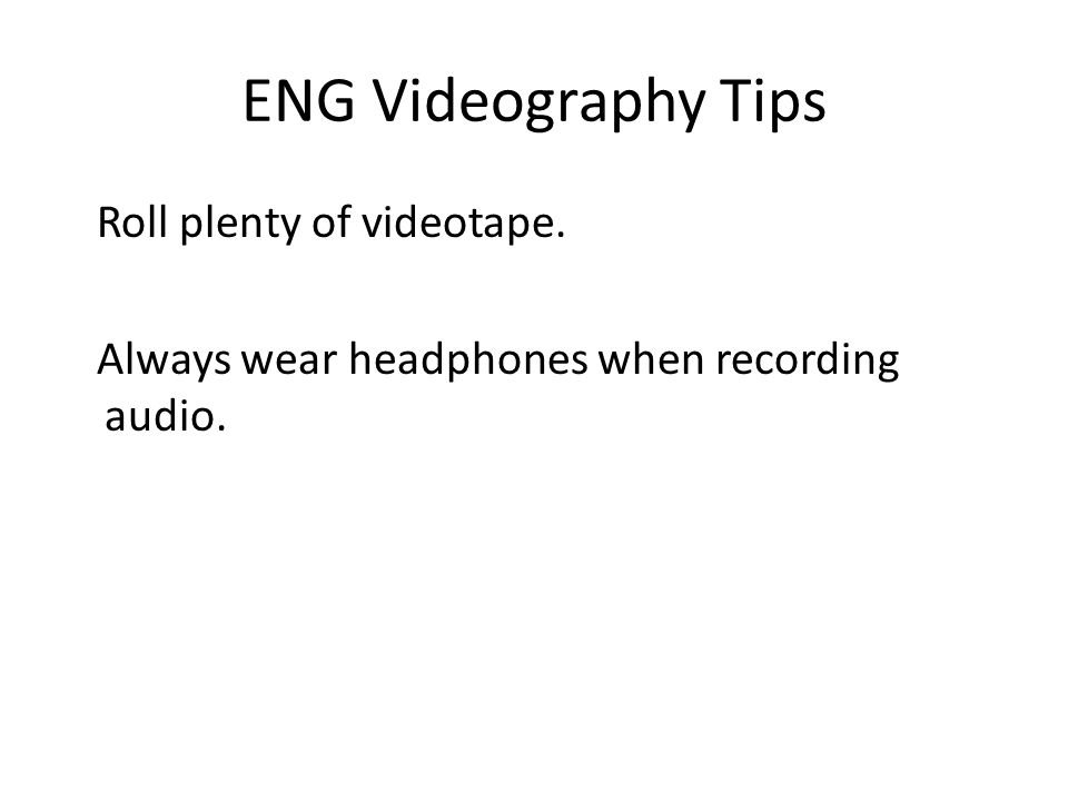 ENG Videography Tips Roll plenty of videotape. Always wear headphones when recording audio.