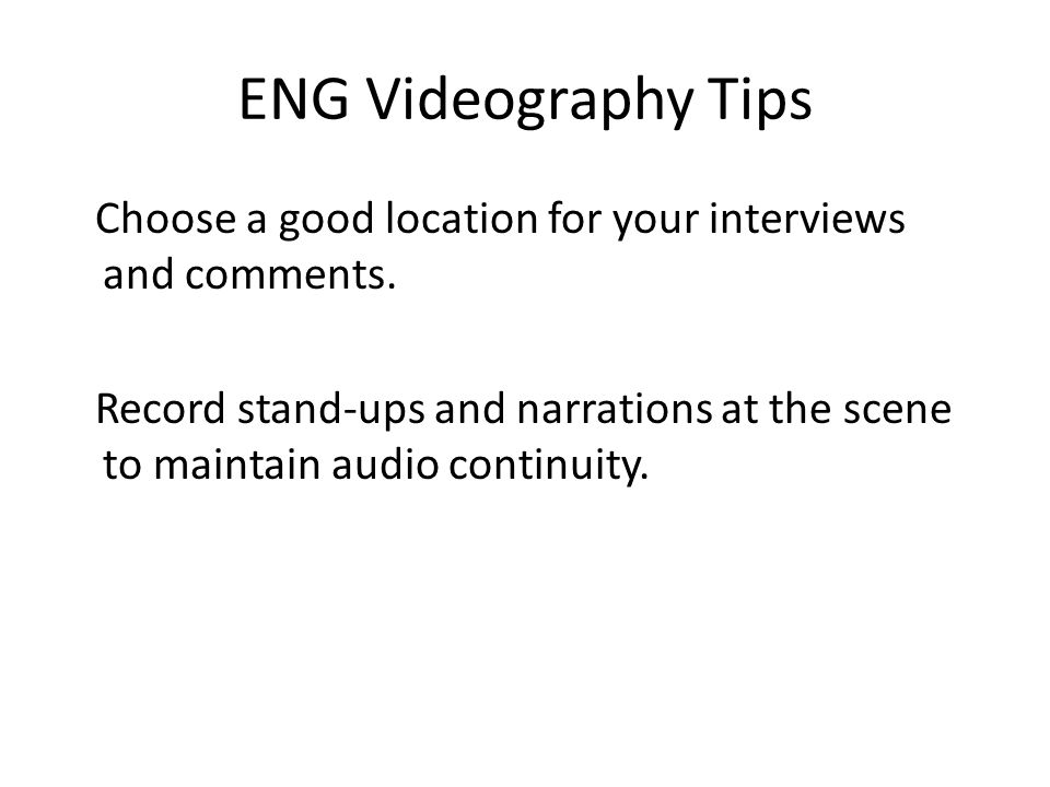 ENG Videography Tips Choose a good location for your interviews and comments. Record stand-ups and narrations at the scene to maintain audio continuit