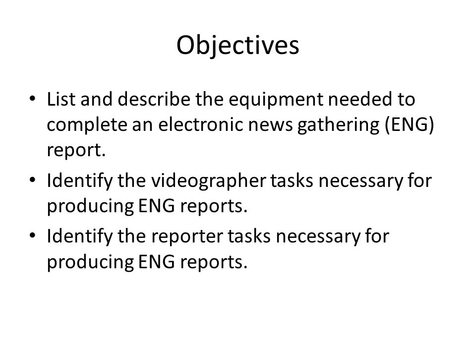 Objectives List and describe the equipment needed to complete an electronic news gathering (ENG) report. Identify the videographer tasks necessary for