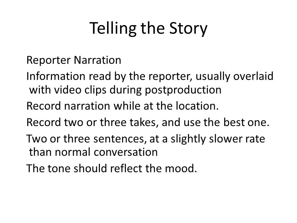 Telling the Story Reporter Narration Information read by the reporter, usually overlaid with video clips during postproduction Record narration while