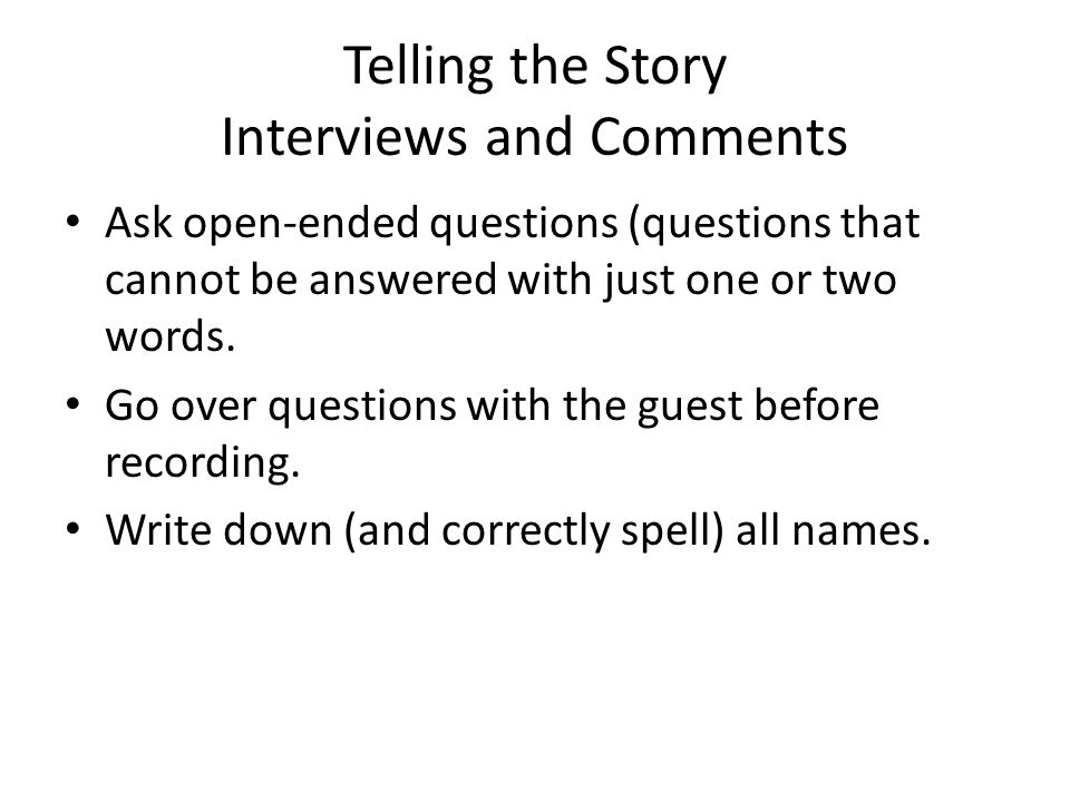 Telling the Story Interviews and Comments Ask open-ended questions (questions that cannot be answered with just one or two words. Go over questions wi