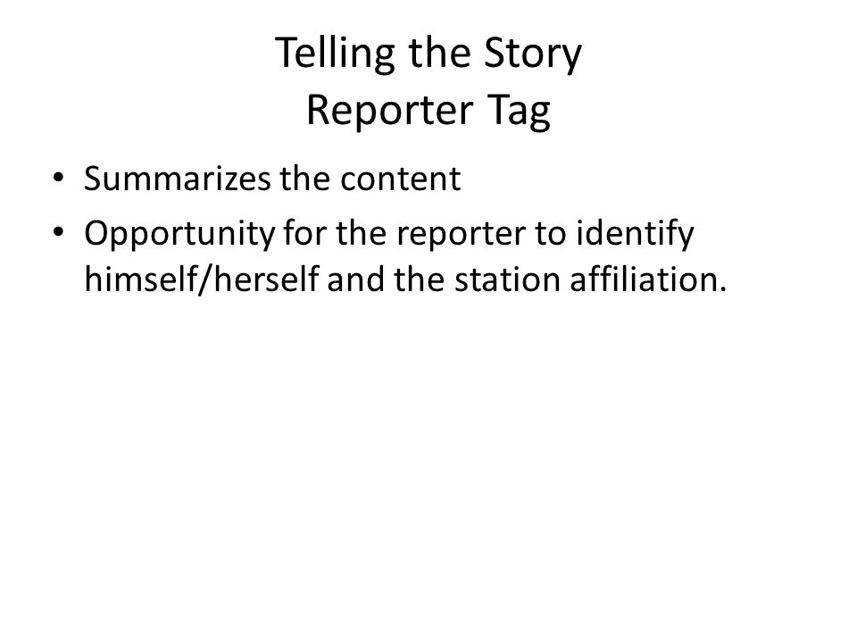 Telling the Story Reporter Tag Summarizes the content Opportunity for the reporter to identify himself/herself and the station affiliation.